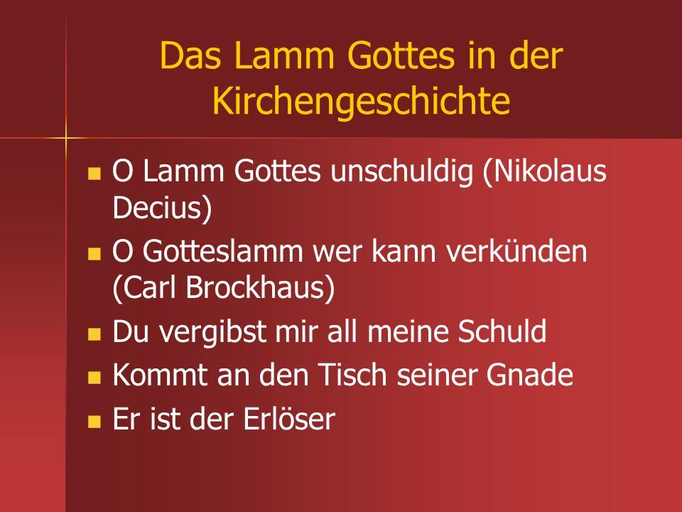 Das Lamm Gottes in der Kirchengeschichte O Lamm Gottes unschuldig (Nikolaus Decius) O Gotteslamm wer kann verkünden (Carl Brockhaus) Du vergibst mir a