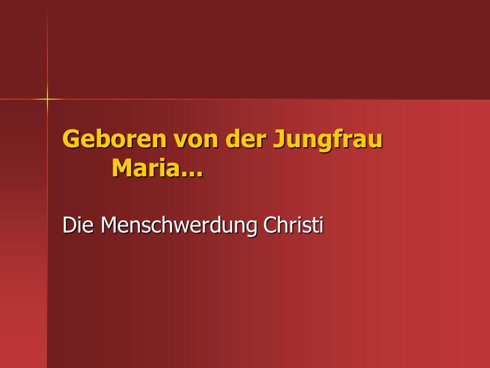 Geboren von der Jungfrau Maria... Die Menschwerdung Christi