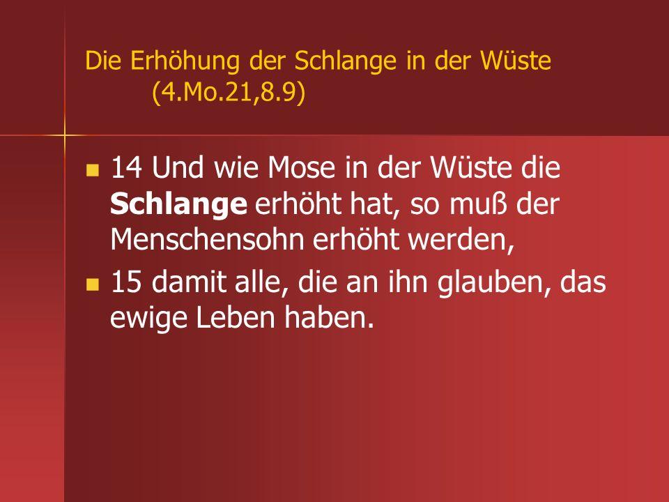 Die Erhöhung der Schlange in der Wüste (4.Mo.21,8.9) 14 Und wie Mose in der Wüste die Schlange erhöht hat, so muß der Menschensohn erhöht werden, 15 d
