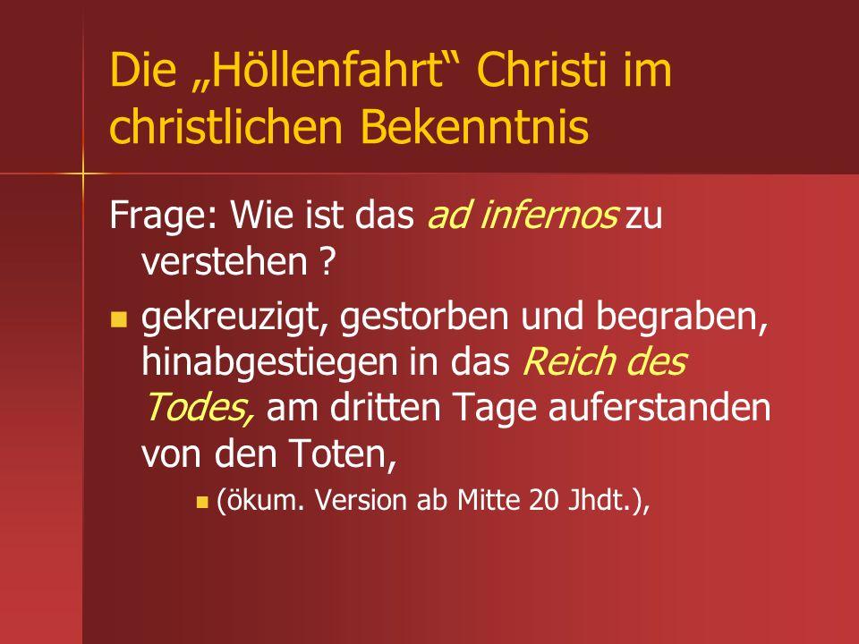 Die Höllenfahrt Christi im christlichen Bekenntnis Frage: Wie ist das ad infernos zu verstehen ? gekreuzigt, gestorben und begraben, hinabgestiegen in