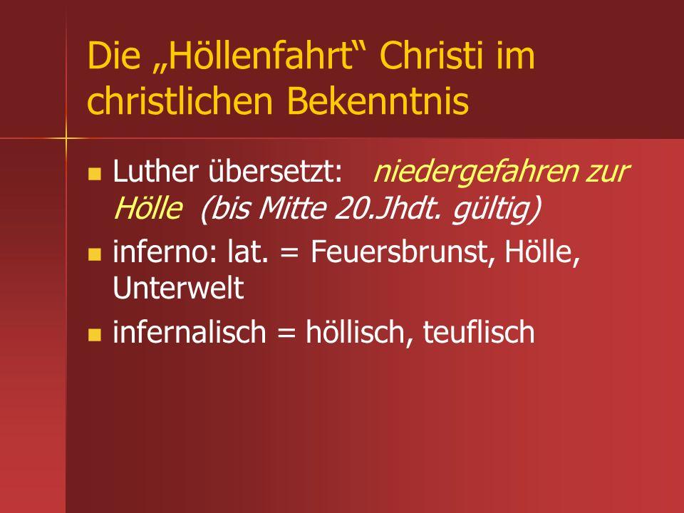 Die Höllenfahrt Christi im christlichen Bekenntnis Luther übersetzt: niedergefahren zur Hölle (bis Mitte 20.Jhdt. gültig) inferno: lat. = Feuersbrunst