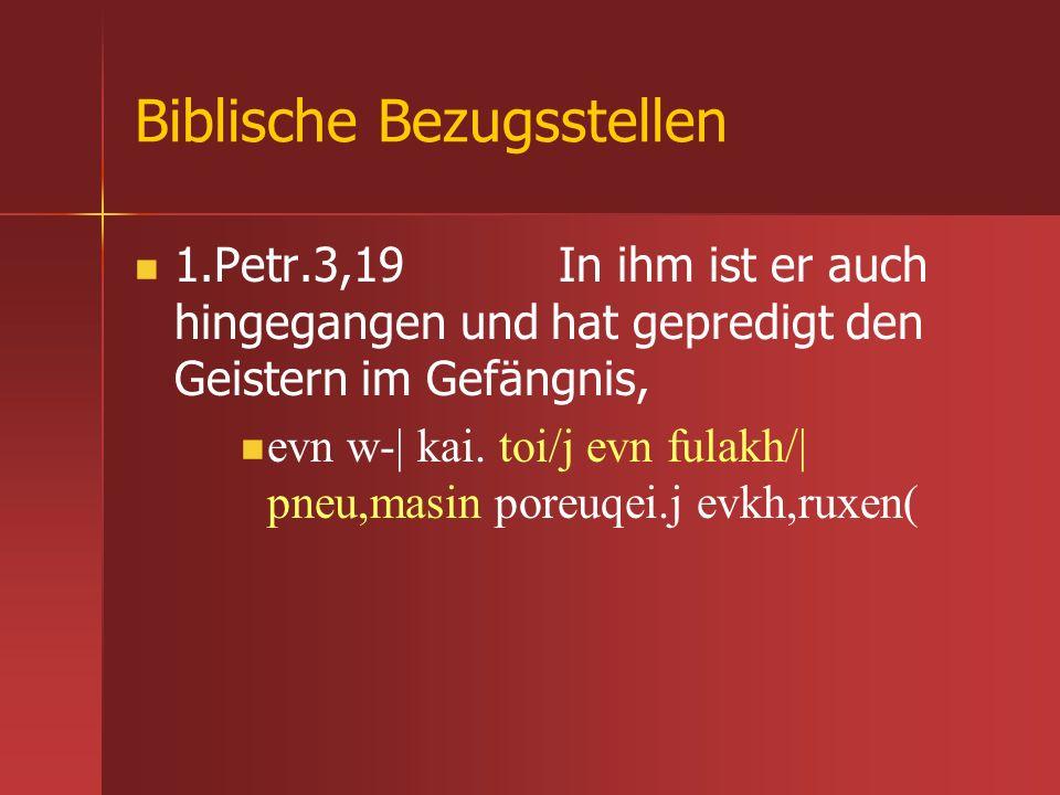 Biblische Bezugsstellen 1.Petr.3,19 In ihm ist er auch hingegangen und hat gepredigt den Geistern im Gefängnis, evn w-| kai. toi/j evn fulakh/| pneu,m