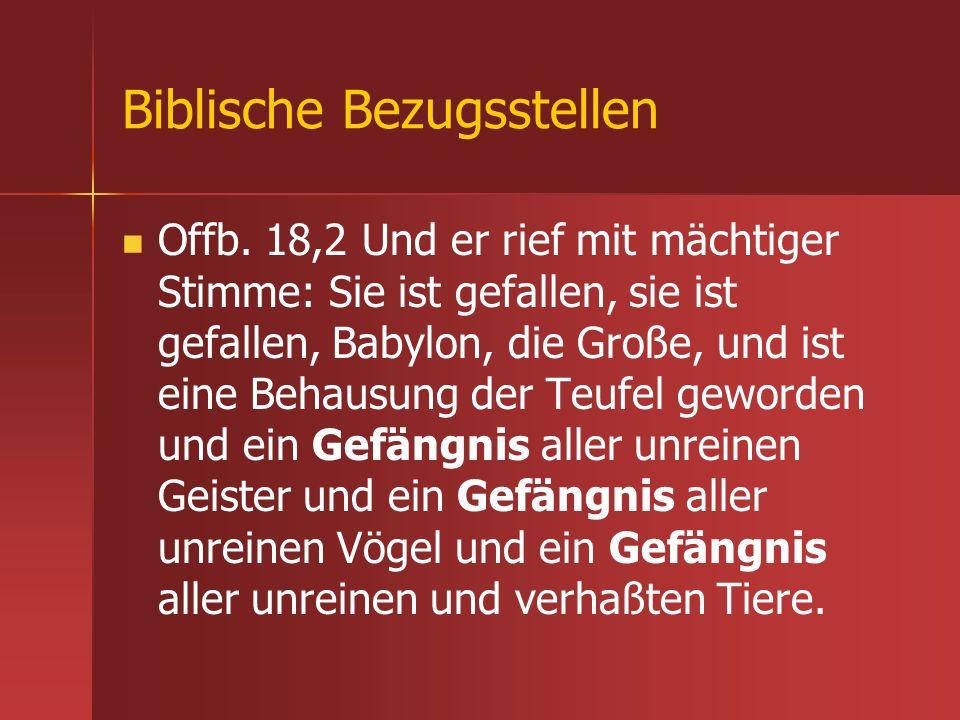 Biblische Bezugsstellen Offb. 18,2 Und er rief mit mächtiger Stimme: Sie ist gefallen, sie ist gefallen, Babylon, die Große, und ist eine Behausung de