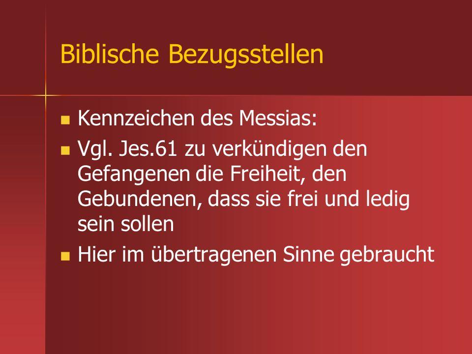 Biblische Bezugsstellen Kennzeichen des Messias: Vgl. Jes.61 zu verkündigen den Gefangenen die Freiheit, den Gebundenen, dass sie frei und ledig sein