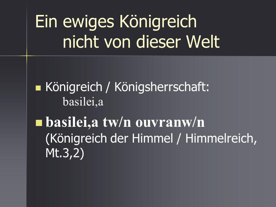 Ein ewiges Königreich nicht von dieser Welt Königreich / Königsherrschaft: basilei,a basilei,a tw/n ouvranw/n (Königreich der Himmel / Himmelreich, Mt
