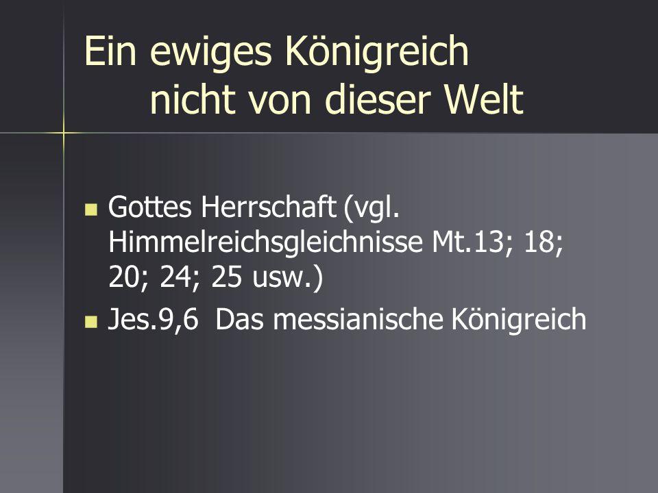 Ein ewiges Königreich nicht von dieser Welt Gottes Herrschaft (vgl. Himmelreichsgleichnisse Mt.13; 18; 20; 24; 25 usw.) Jes.9,6Das messianische Königr