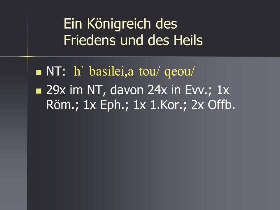 Ein Königreich des Friedens und des Heils NT: h` basilei,a tou/ qeou/ 29x im NT, davon 24x in Evv.; 1x Röm.; 1x Eph.; 1x 1.Kor.; 2x Offb.