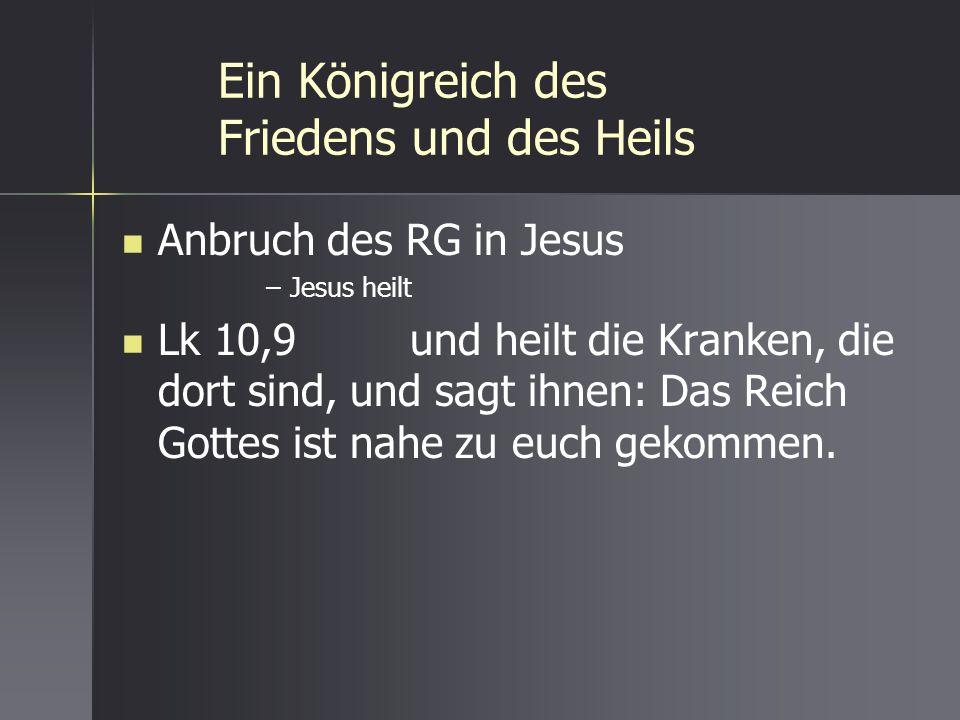 Ein Königreich des Friedens und des Heils Anbruch des RG in Jesus –Jesus heilt Lk 10,9 und heilt die Kranken, die dort sind, und sagt ihnen: Das Reich