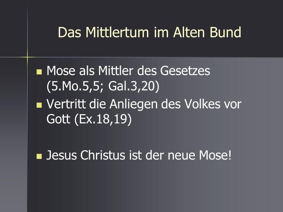 Das Mittlertum im Alten Bund Mose als Mittler des Gesetzes (5.Mo.5,5; Gal.3,20) Vertritt die Anliegen des Volkes vor Gott (Ex.18,19) Jesus Christus is