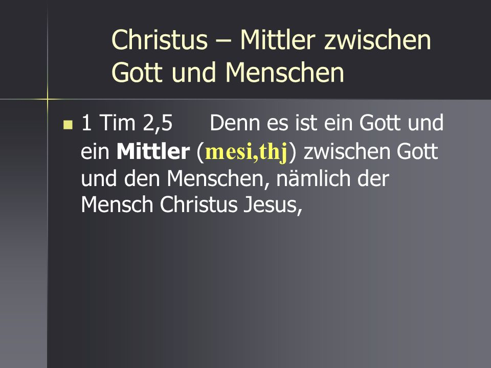 Christus – Mittler zwischen Gott und Menschen 1 Tim 2,5 Denn es ist ein Gott und ein Mittler ( mesi,thj ) zwischen Gott und den Menschen, nämlich der