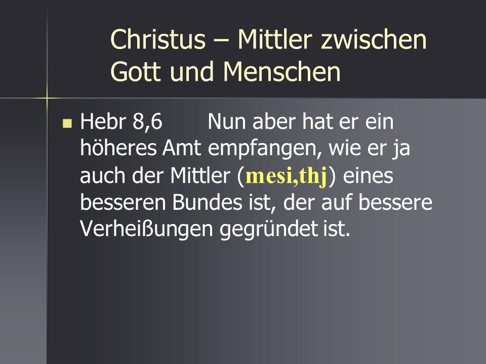 Christus – Mittler zwischen Gott und Menschen Hebr 8,6 Nun aber hat er ein höheres Amt empfangen, wie er ja auch der Mittler ( mesi,thj ) eines besser
