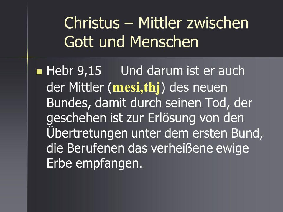 Christus – Mittler zwischen Gott und Menschen Hebr 9,15 Und darum ist er auch der Mittler ( mesi,thj ) des neuen Bundes, damit durch seinen Tod, der g