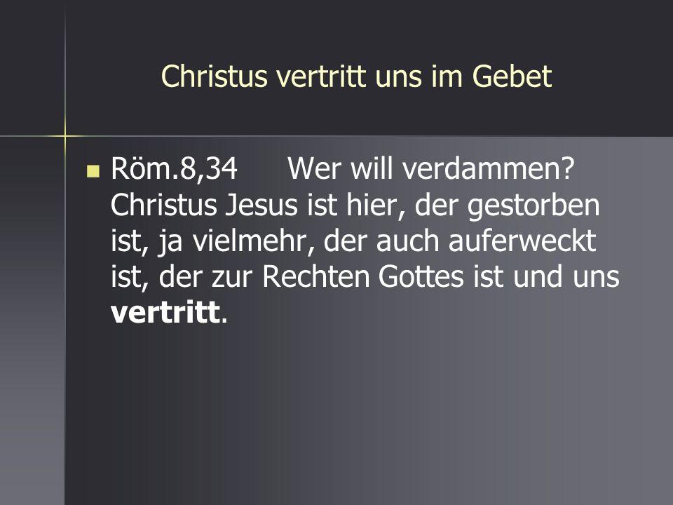 Christus vertritt uns im Gebet Röm.8,34 Wer will verdammen? Christus Jesus ist hier, der gestorben ist, ja vielmehr, der auch auferweckt ist, der zur