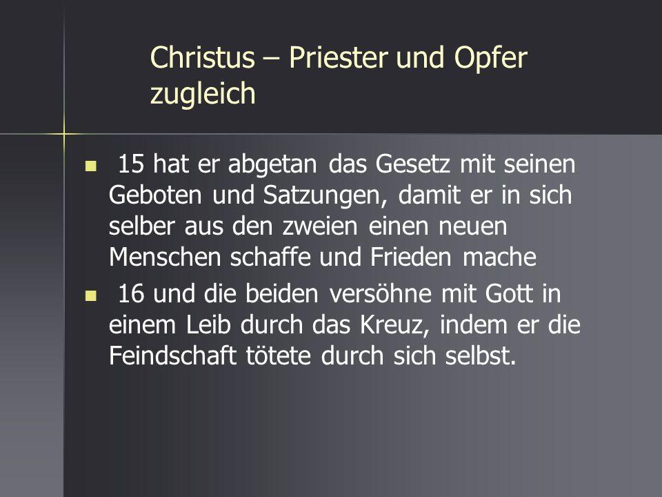 Christus – Priester und Opfer zugleich 15 hat er abgetan das Gesetz mit seinen Geboten und Satzungen, damit er in sich selber aus den zweien einen neu