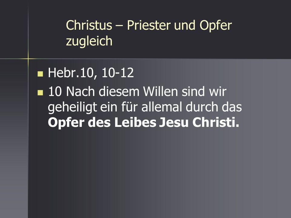 Christus – Priester und Opfer zugleich Hebr.10, 10-12 10 Nach diesem Willen sind wir geheiligt ein für allemal durch das Opfer des Leibes Jesu Christi