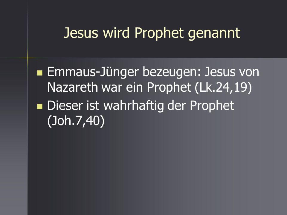 Jesus wird Prophet genannt Emmaus-Jünger bezeugen: Jesus von Nazareth war ein Prophet (Lk.24,19) Dieser ist wahrhaftig der Prophet (Joh.7,40)