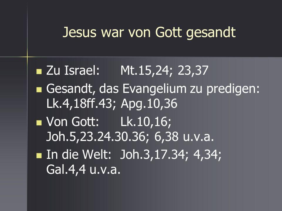Jesus war von Gott gesandt Zu Israel:Mt.15,24; 23,37 Gesandt, das Evangelium zu predigen: Lk.4,18ff.43; Apg.10,36 Von Gott:Lk.10,16; Joh.5,23.24.30.36