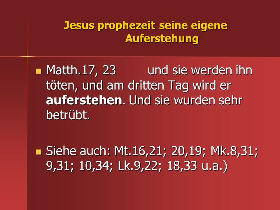 Jesus prophezeit seine eigene Auferstehung Matth.17, 23 und sie werden ihn töten, und am dritten Tag wird er auferstehen. Und sie wurden sehr betrübt.