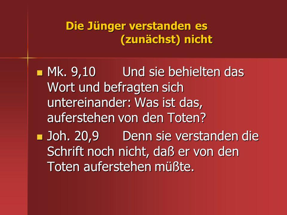 Die Jünger verstanden es (zunächst) nicht Mk. 9,10 Und sie behielten das Wort und befragten sich untereinander: Was ist das, auferstehen von den Toten
