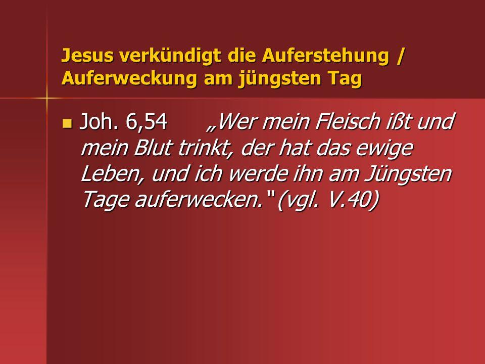 Jesus verkündigt die Auferstehung / Auferweckung am jüngsten Tag Joh. 6,54 Wer mein Fleisch ißt und mein Blut trinkt, der hat das ewige Leben, und ich
