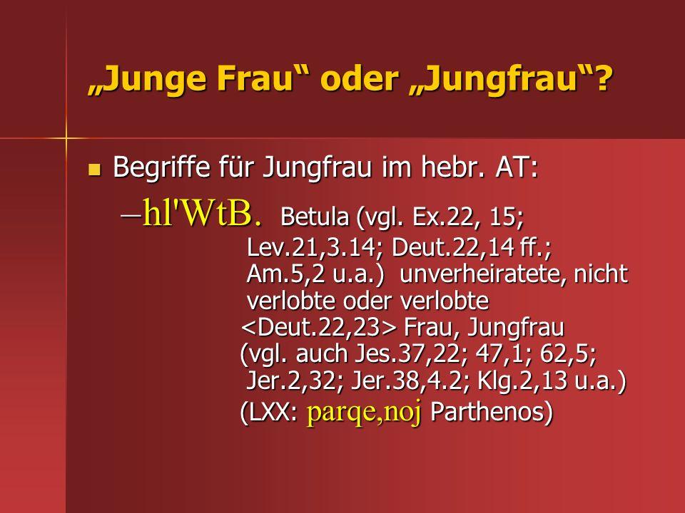 Junge Frau oder Jungfrau? Begriffe für Jungfrau im hebr. AT: Begriffe für Jungfrau im hebr. AT: –hl'WtB. Betula (vgl. Ex.22, 15; Lev.21,3.14; Deut.22,