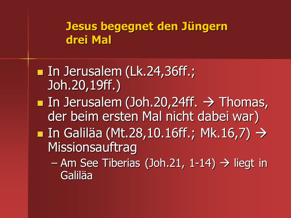Jesus begegnet den Jüngern drei Mal In Jerusalem (Lk.24,36ff.; Joh.20,19ff.) In Jerusalem (Lk.24,36ff.; Joh.20,19ff.) In Jerusalem (Joh.20,24ff. Thoma