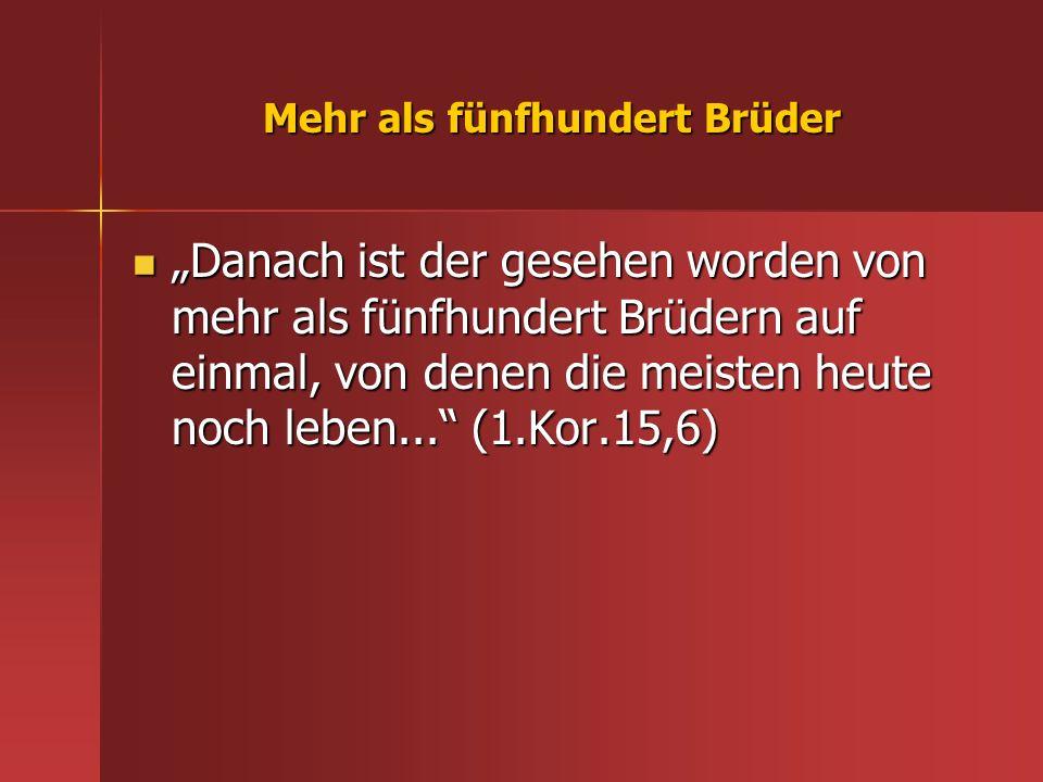 Mehr als fünfhundert Brüder Danach ist der gesehen worden von mehr als fünfhundert Brüdern auf einmal, von denen die meisten heute noch leben... (1.Ko