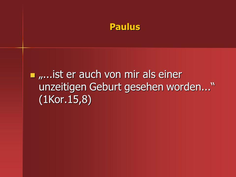 Paulus...ist er auch von mir als einer unzeitigen Geburt gesehen worden... (1Kor.15,8)...ist er auch von mir als einer unzeitigen Geburt gesehen worde