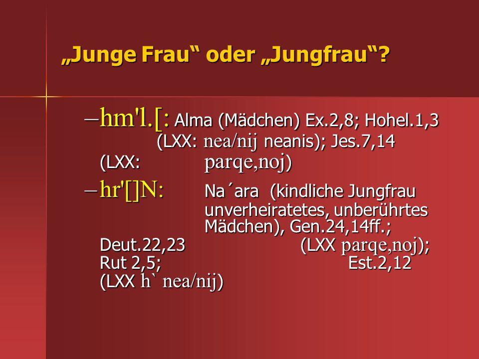 Junge Frau oder Jungfrau? –hm'l.[: Alma (Mädchen) Ex.2,8; Hohel.1,3 (LXX: nea/nij neanis); Jes.7,14 (LXX: parqe,noj ) –hr'[]N: Na´ara (kindliche Jungf