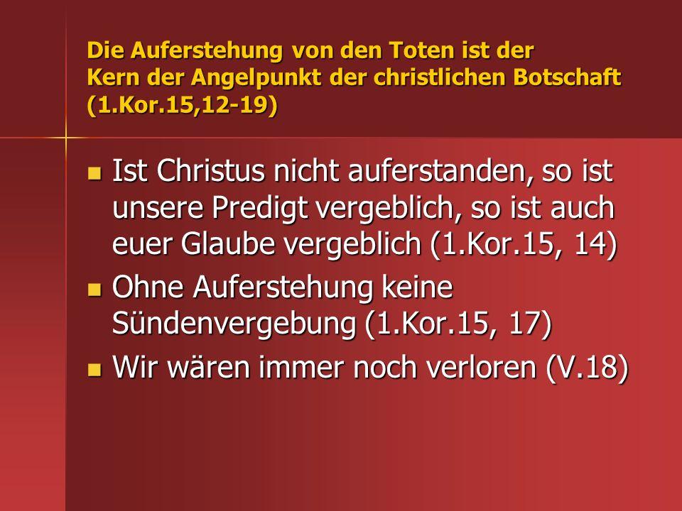 Die Auferstehung von den Toten ist der Kern der Angelpunkt der christlichen Botschaft (1.Kor.15,12-19) Ist Christus nicht auferstanden, so ist unsere