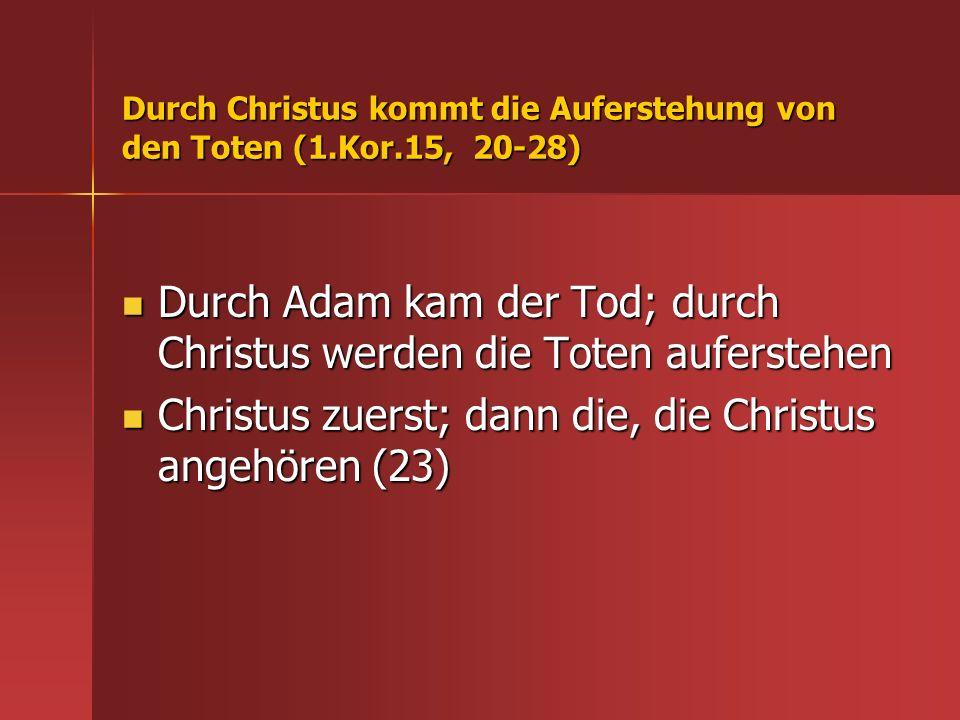 Durch Christus kommt die Auferstehung von den Toten (1.Kor.15, 20-28) Durch Adam kam der Tod; durch Christus werden die Toten auferstehen Durch Adam k
