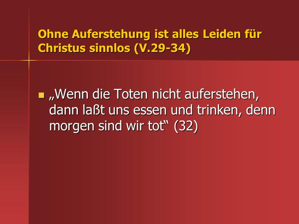 Ohne Auferstehung ist alles Leiden für Christus sinnlos (V.29-34) Wenn die Toten nicht auferstehen, dann laßt uns essen und trinken, denn morgen sind