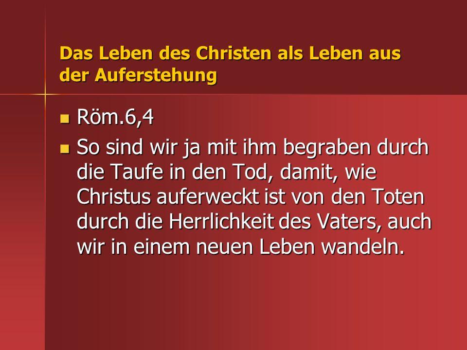 Das Leben des Christen als Leben aus der Auferstehung Röm.6,4 Röm.6,4 So sind wir ja mit ihm begraben durch die Taufe in den Tod, damit, wie Christus