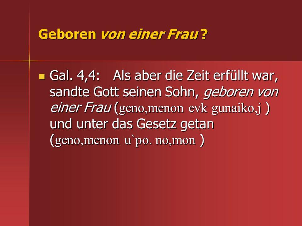 Geboren von einer Frau ? Gal. 4,4: Als aber die Zeit erfüllt war, sandte Gott seinen Sohn, geboren von einer Frau ( geno,menon evk gunaiko,j ) und unt