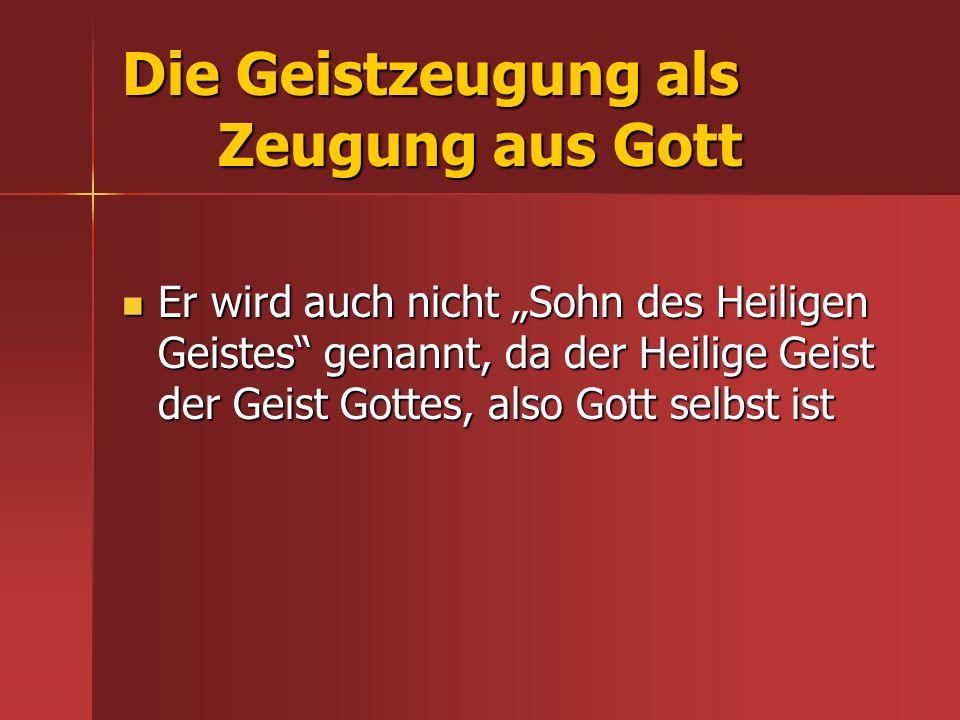 Die Geistzeugung als Zeugung aus Gott Er wird auch nicht Sohn des Heiligen Geistes genannt, da der Heilige Geist der Geist Gottes, also Gott selbst is