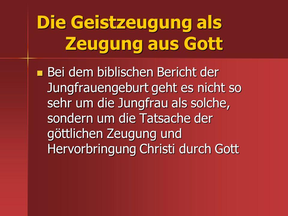 Die Geistzeugung als Zeugung aus Gott Bei dem biblischen Bericht der Jungfrauengeburt geht es nicht so sehr um die Jungfrau als solche, sondern um die