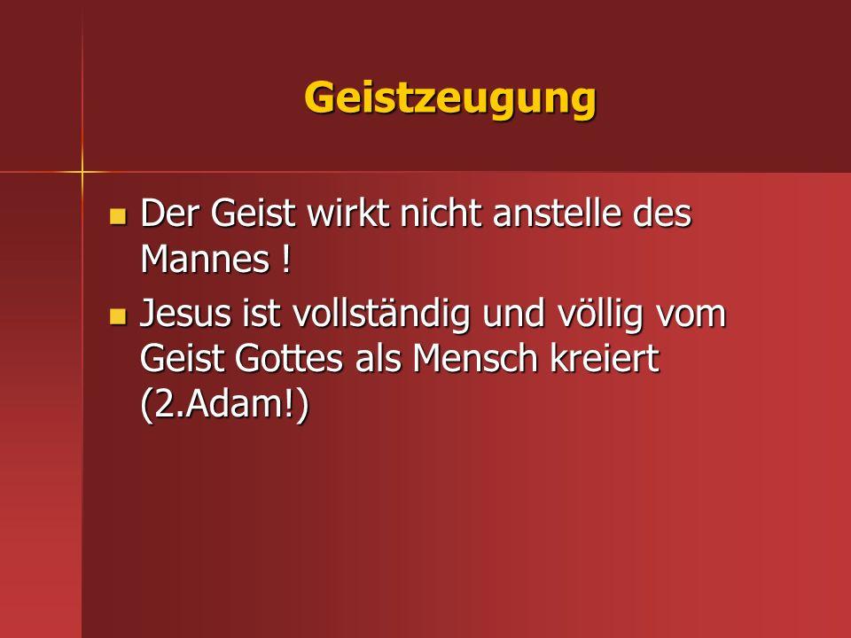 Geistzeugung Der Geist wirkt nicht anstelle des Mannes ! Der Geist wirkt nicht anstelle des Mannes ! Jesus ist vollständig und völlig vom Geist Gottes