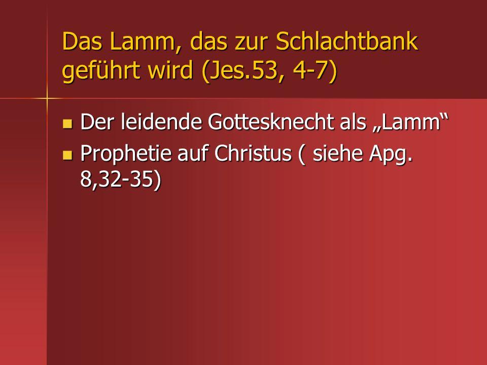 Das Lamm, das zur Schlachtbank geführt wird (Jes.53, 4-7) Der leidende Gottesknecht als Lamm Der leidende Gottesknecht als Lamm Prophetie auf Christus