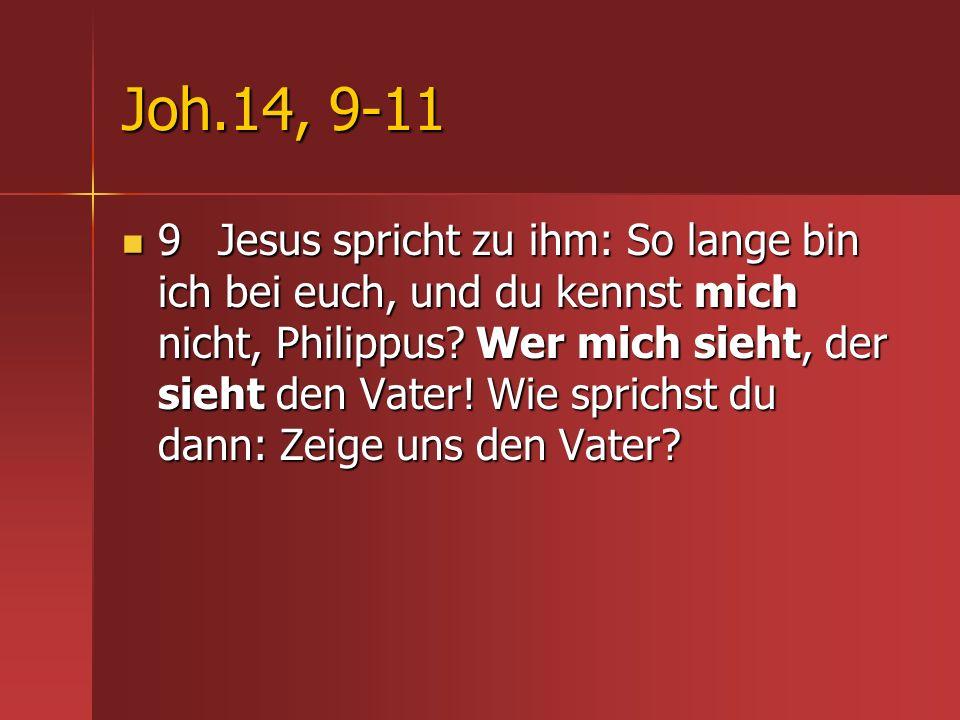 Joh.14, 9-11 9 Jesus spricht zu ihm: So lange bin ich bei euch, und du kennst mich nicht, Philippus? Wer mich sieht, der sieht den Vater! Wie sprichst
