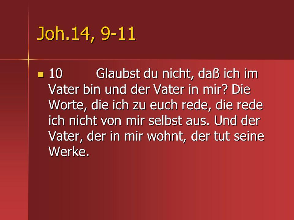 Joh.14, 9-11 10 Glaubst du nicht, daß ich im Vater bin und der Vater in mir? Die Worte, die ich zu euch rede, die rede ich nicht von mir selbst aus. U