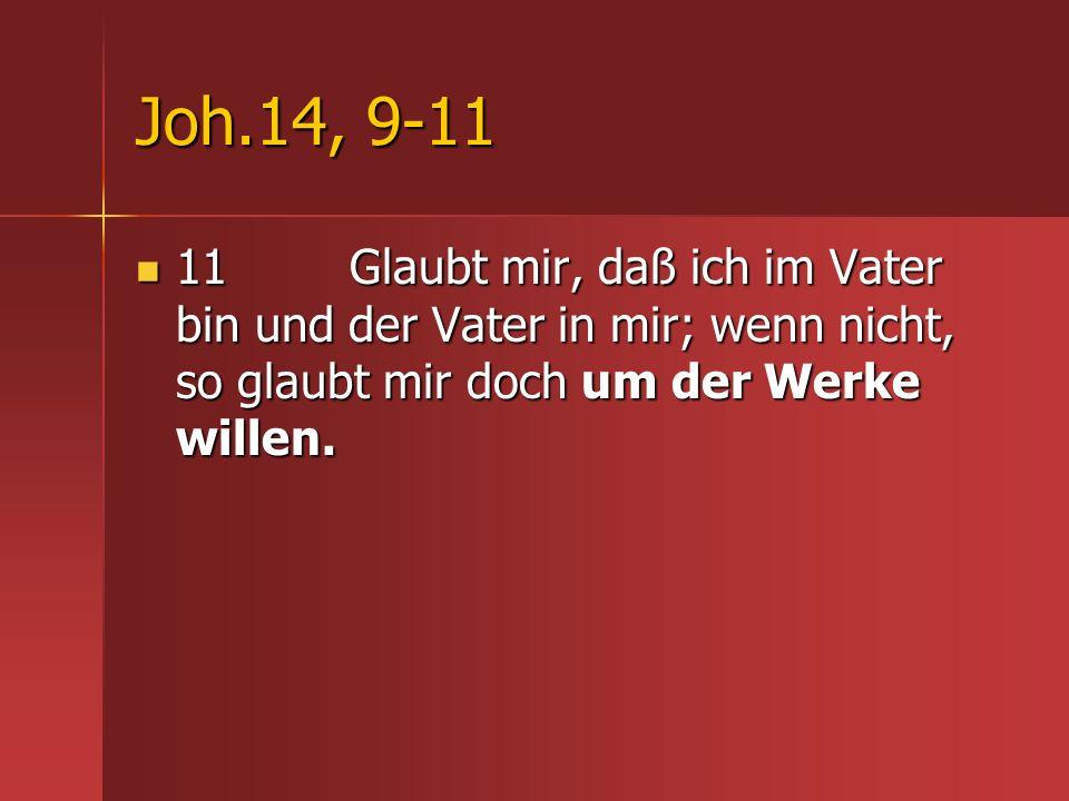Joh.14, 9-11 11 Glaubt mir, daß ich im Vater bin und der Vater in mir; wenn nicht, so glaubt mir doch um der Werke willen. 11 Glaubt mir, daß ich im V