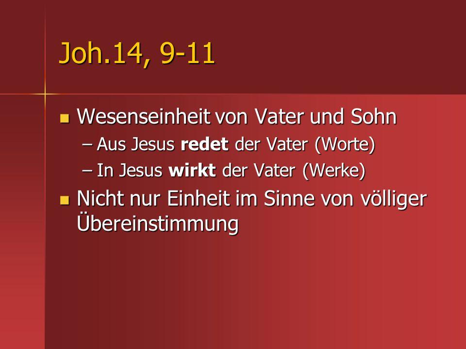 Joh.14, 9-11 Wesenseinheit von Vater und Sohn Wesenseinheit von Vater und Sohn –Aus Jesus redet der Vater (Worte) –In Jesus wirkt der Vater (Werke) Ni