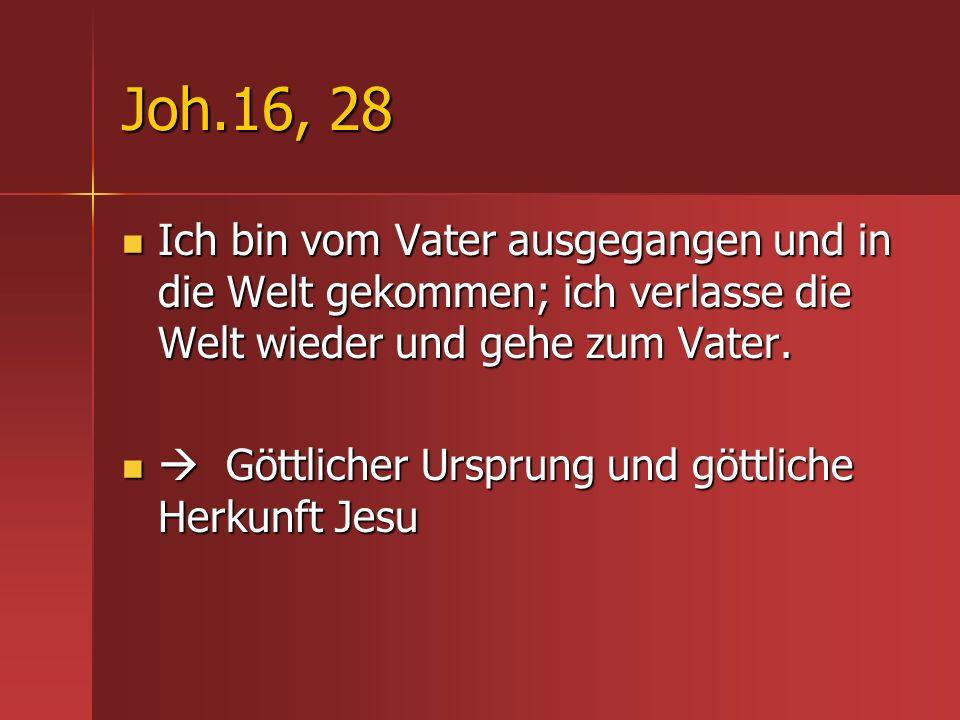 Joh.16, 28 Ich bin vom Vater ausgegangen und in die Welt gekommen; ich verlasse die Welt wieder und gehe zum Vater. Ich bin vom Vater ausgegangen und