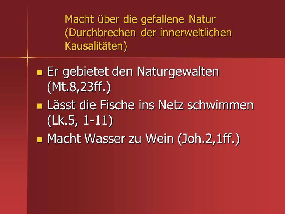 Macht über die gefallene Natur (Durchbrechen der innerweltlichen Kausalitäten) Er gebietet den Naturgewalten (Mt.8,23ff.) Er gebietet den Naturgewalte