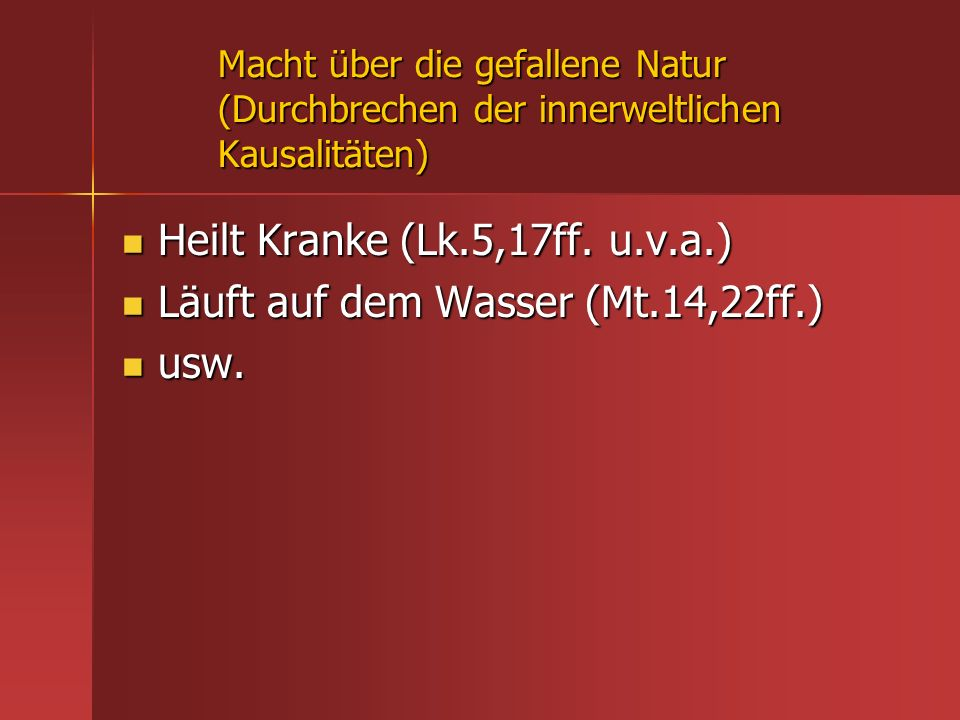 Macht über die gefallene Natur (Durchbrechen der innerweltlichen Kausalitäten) Heilt Kranke (Lk.5,17ff. u.v.a.) Heilt Kranke (Lk.5,17ff. u.v.a.) Läuft