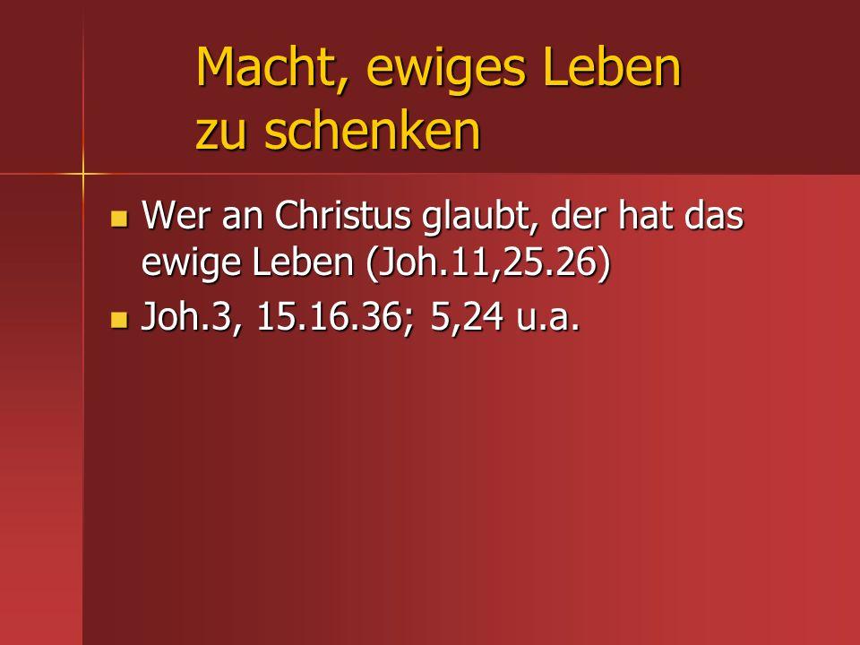 Macht, ewiges Leben zu schenken Wer an Christus glaubt, der hat das ewige Leben (Joh.11,25.26) Wer an Christus glaubt, der hat das ewige Leben (Joh.11