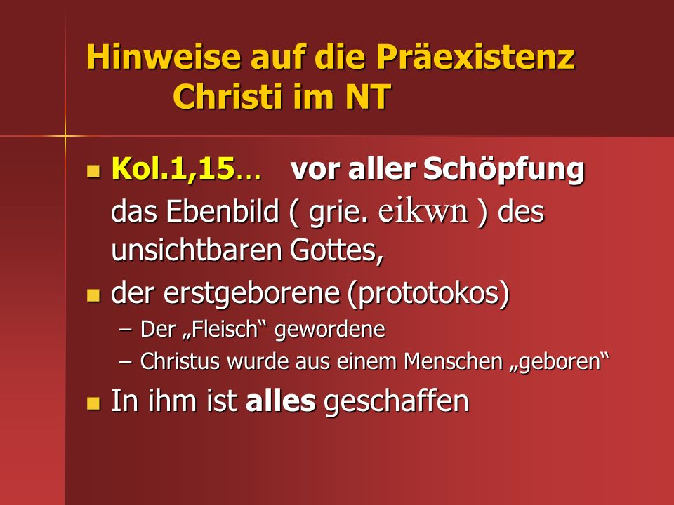 Hinweise auf die Präexistenz Christi im NT Kol.1,15... vor aller Schöpfung das Ebenbild ( grie. eikwn ) des unsichtbaren Gottes, Kol.1,15... vor aller
