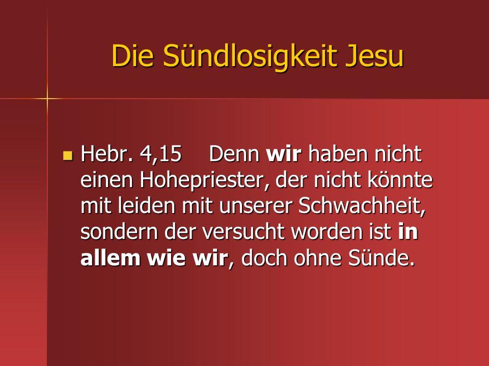 Die Sündlosigkeit Jesu Hebr. 4,15 Denn wir haben nicht einen Hohepriester, der nicht könnte mit leiden mit unserer Schwachheit, sondern der versucht w