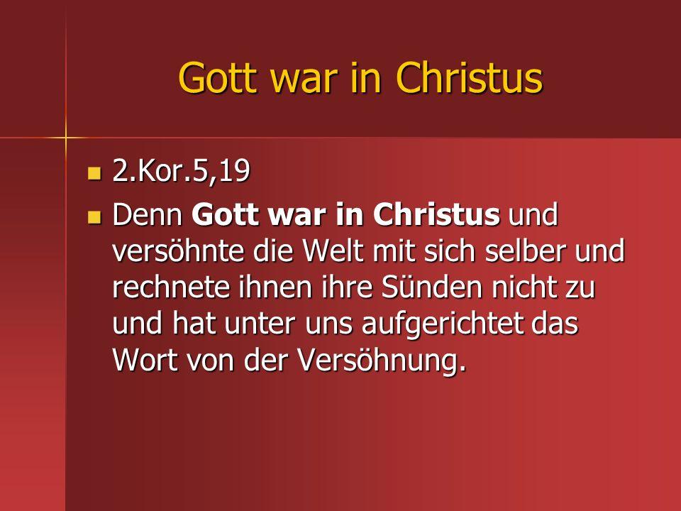 Gott war in Christus 2.Kor.5,19 2.Kor.5,19 Denn Gott war in Christus und versöhnte die Welt mit sich selber und rechnete ihnen ihre Sünden nicht zu un