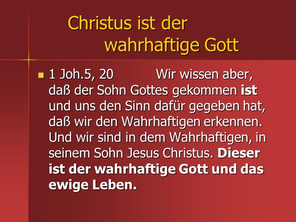 Christus ist der wahrhaftige Gott 1 Joh.5, 20 Wir wissen aber, daß der Sohn Gottes gekommen ist und uns den Sinn dafür gegeben hat, daß wir den Wahrha